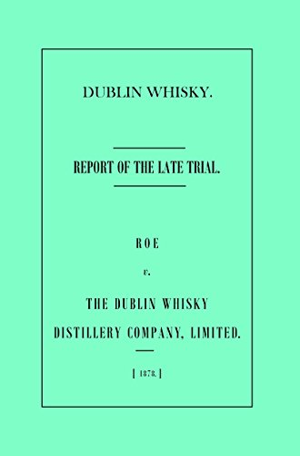 Dublin Whisky. Roe vs The Dublin Whisky Distillery, Limited: The Report of the Late Trial