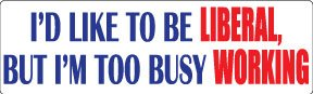 BUMPER STICKER: I'd like to be liberal, but i'm too busy working - 3