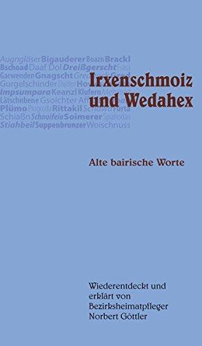 Irxenschmoiz und Wedahex: Alte bairische Worte, wiederentdeckt und erklärt von Bezirksheimatpfleger Norbert Göttler