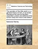 The wonders of the little world: or, a general history of man, in six books. Displaying the various faculties, capacities, powers and defects of the human body and mind A new Edition, Nathaniel Wanley, 1170810616