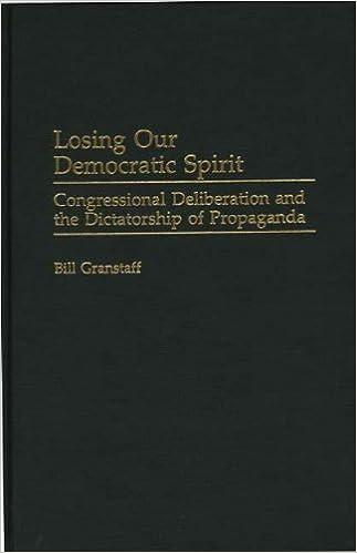 Losing Our Democratic Spirit: Congressional Deliberation and the Dictatorship of Propaganda (Praeger Series in Political Communication)