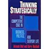 Thinking Strategically : The Competitive Edge in Business, Politics and Everyday Life, Dixit, Avinash K. and Nalebuff, Barry, 039396101X