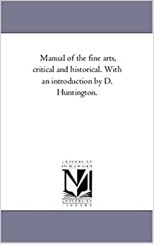 Manual of the fine arts, critical and historical. With an introduction by D. Huntington.