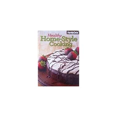 Family Circle Healthy Home-style Cooking: Over 300 Delicious Recipes for Family Favorites
