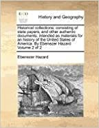 Historical collections: consisting of state papers, and other authentic documents: intended as materials for an history of the United States of America. By Ebenezer Hazard Volume 2 of 2
