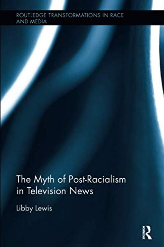 The Myth of Post-Racialism in Television News (Routledge Transformations in Race and Media)