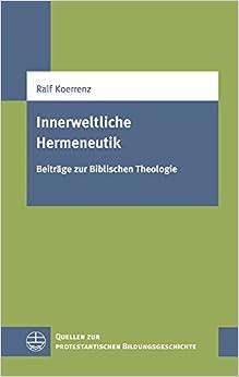 Innerweltliche Hermeneutik: Beitrage Zur Biblischen Theologie (Quellen Zur Protestantischen Bildungsgeschichte (Qpbg))