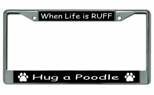 (When Life Is Ruff Hug A Poodle Chrome License Plate Frame)