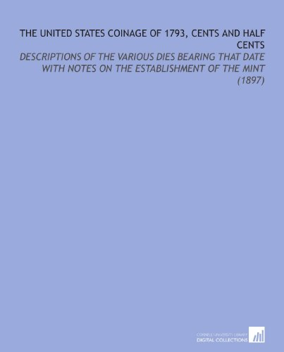 The United States Coinage of 1793, Cents and Half Cents: Descriptions of the Various Dies Bearing That Date With Notes on the Establishment of the Mint (1897)