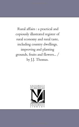 Register Historical Illustrated - Rural affairs : a practical and copiously illustrated register of rural economy and rural taste, including country dwellings, improving and planting ... and flowers... / by J.J. Thomas.: Vol. 6.