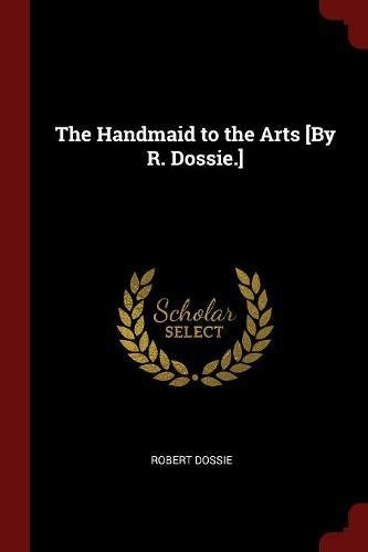 The Handmaid to the Arts [By R. Dossie.] ebook