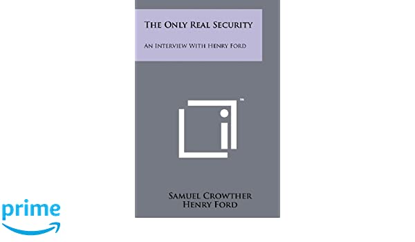 The Only Real Security: An Interview with Henry Ford: Samuel