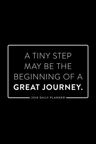 2018 Daily Planner; A Tiny Step May be the Beginning of a Great Journey: 6