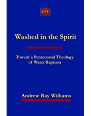 Washed in the Spirit: Toward A Pentecostal Theology of Water Baptism