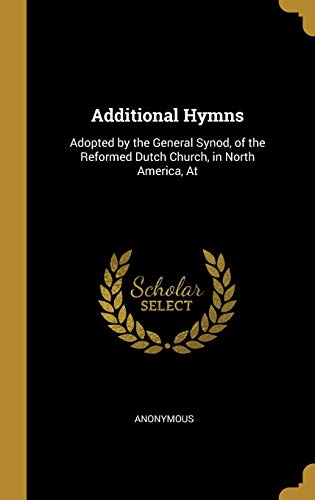 Additional Hymns: Adopted by the General Synod, of the Reformed Dutch Church, in North America, At Anonymous