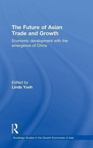 The Future of Asian Trade and Growth: Economic Development with the Emergence of China (Routledge Studies in the Growth Economies of Asia) (Volume 32)