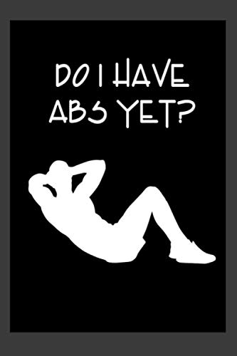 Do I have Abs Yet?: A 6 x 9 100 page workout journal to track your workouts and progress.
