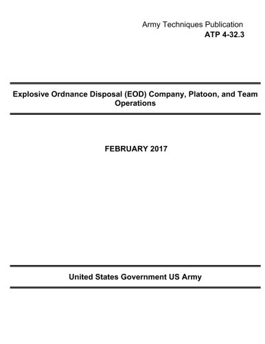 Explosive Ordnance (Army Techniques Publication  ATP 4-32.3 Explosive Ordnance Disposal (EOD) Company, Platoon, and Team Operation February 2017)