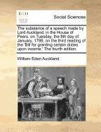 The substance of a speech made by Lord Auckland, in the House of Peers, on Tuesday, the 8th day of January, 1799, on the third reading of the 'Bill ... duties upon income.' The fourth edition. pdf epub