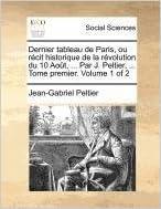 Livre Dernier Tableau de Paris, Ou Recit Historique de La Revolution Du 10 Aout, ... Par J. Peltier, ... Tome Premier. Volume 1 of 2 pdf, epub