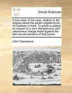 Download A true state of the case, relative to the dispute about the parish register-book, of Chatham in Kent. To which is added, an answer to a very ... the late church-wardens of that parish. pdf