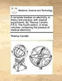 A complete treatise on electricity, in theory and practice; with original experiments. by Tiberius Cavallo, F. R. S. the fourth edition, in three volumes; containing the practice of medical Electricity, Tiberius Cavallo, 1170861199