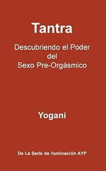 Tantra - Descubriendo el Poder del Sexo Pre-Orgásmico (La Serie De Iluminación AYP nº 3) de [Yogani]