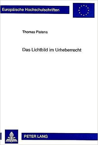 Das Lichtbild Im Urheberrecht: Gesetzliche Regelung Und Technische Weiterentwicklung (Europaische Hochschulschriften. Reihe II, Rechtswissenschaft)
