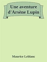 Une aventure d'Arsène Lupin par Maurice Leblanc