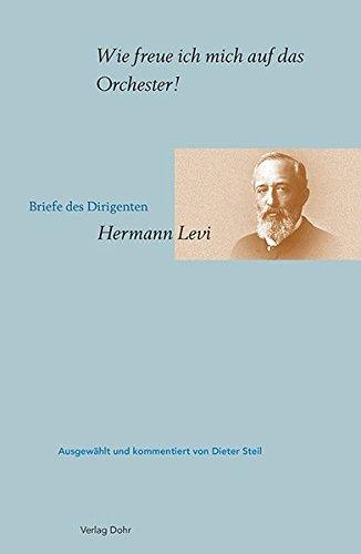 Wie freue ich mich auf das Orchester!: Briefe des Dirigenten Hermann Levi, ausgewählt und kommentiert von Dieter Steil