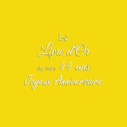 Le Livre d'Or de mes 44 ans Joyeux Anniversaire: Livre d'Or Anniversaire 44 ans accessoires decoration idee deco fete cadeau pour femme homme 44 ans Couverture Jaune (French Edition)