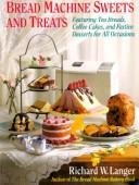 Bread Machine Sweets and Treats: Featuring Tea Breads, Coffee Cakes, and Festive Desserts for All Occasions