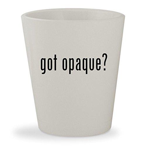 Opaque White Milk Glass (got opaque? - White Ceramic 1.5oz Shot Glass)