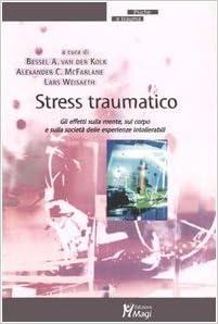 Stress traumatico. Gli effetti sulla mente, sul corpo e sulla società delle esperienze intollerabili