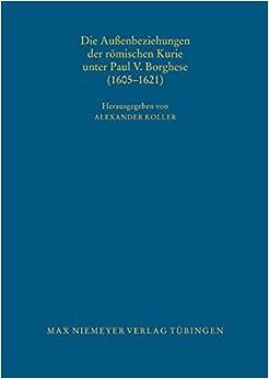 Die Aussenbeziehungen Der Romischen Kurie Unter Paul V. Borghese (1605 1621) (Bibliothek Des Deutschen Historischen Instituts in ROM)
