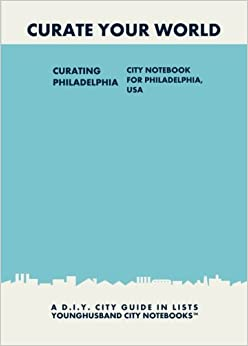 Curating Philadelphia: City Notebook For Philadelphia, USA: A D.I.Y. City Guide In Lists (Curate Your World) Book Pdf