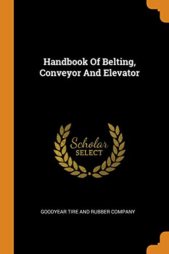 Handbook Of Belting, Conveyor And Elevator (Rubber Tire Goodyear Company)