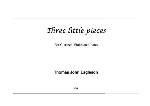 (Three Little Pieces: For Clarinet in A, Violin and Piano (Thomas John Eagleson Composer Book 3))