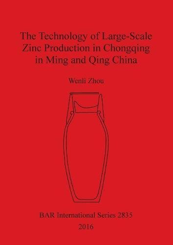 The Technology of Large-Scale Zinc Production in Chongqing in Ming and Qing China (BAR International Series)