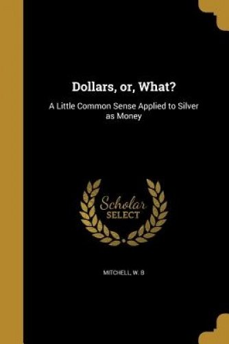 Download Dollars, Or, What?: A Little Common Sense Applied to Silver as Money PDF