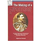 The Making of a Frontier : Five Years' Experiences and Adventures in Gilgit, Hunza, Nagar, Chitral, and the Eastern Hindu-Kush, Durand, Algernon, 0195779835