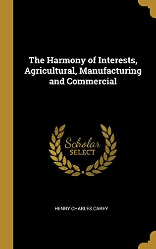 The Harmony of Interests, Agricultural, Manufacturing and Commercial by Henry Charles Carey