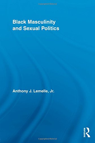 Black Masculinity and Sexual Politics (Routledge Research in Race and Ethnicity)