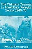 The Vietnam Trauma in American Foreign Policy : 1945-75, Kattenburg, Paul M., 0878559035