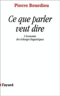Ce que parler veut dire : L'économie des échanges linguistiques par Pierre Bourdieu