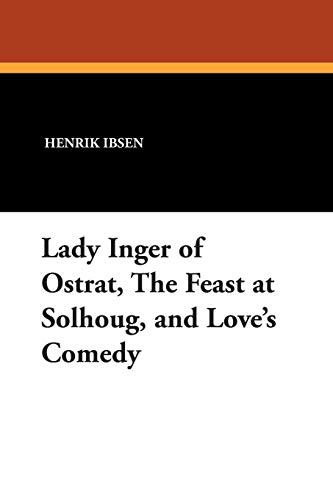 (Lady Inger of Ostrat, The Feast at Solhoug, and Love's Comedy)