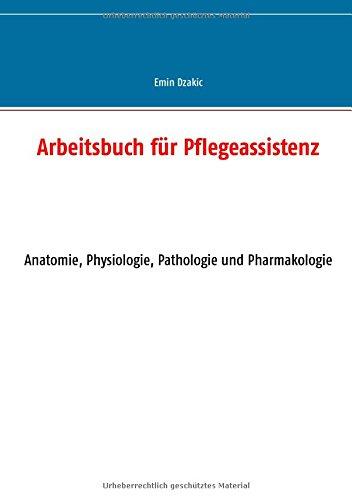 Arbeitsbuch für Pflegeassistenz: Anatomie, Physiologie, Pathologie und Pharmakologie (Lernunterlagen Reihe für Pflegeassistenz)