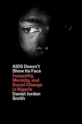 AIDS Doesn't Show Its Face: Inequality, Morality, and Social Change in Nigeria