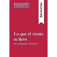 Lo que el viento se llevó de Margaret Mitchell (Guía de lectura): Resumen Y Análisis Completo (Spanish Edition)