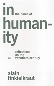 Book In the Name of Humanity: Reflections on the Twentieth Century by Alain Finkielkraut (2001-03-01)